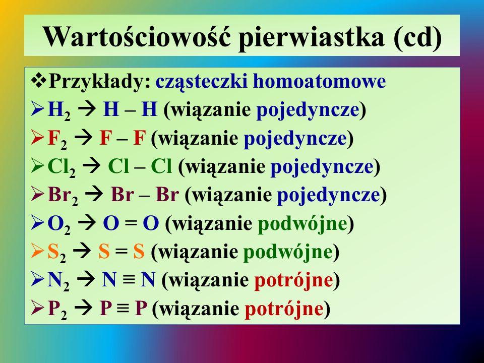 Wartościowość pierwiastka (cd)  Przykłady: cząsteczki homoatomowe  H 2  H – H (wiązanie pojedyncze)  F 2  F – F (wiązanie pojedyncze)  Cl 2  Cl