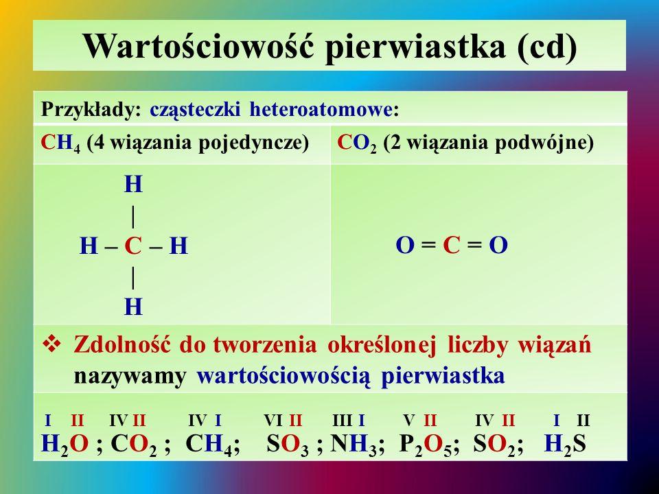 Wartościowość pierwiastka (cd) Przykłady: cząsteczki heteroatomowe: CH 4 (4 wiązania pojedyncze)CO 2 (2 wiązania podwójne) H | H – C – H | H O = C = O