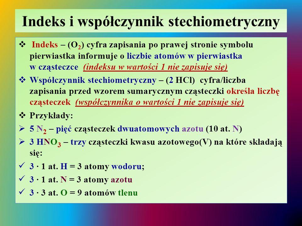 Indeks i współczynnik stechiometryczny  Indeks – (O 2 ) cyfra zapisania po prawej stronie symbolu pierwiastka informuje o liczbie atomów w pierwiastk