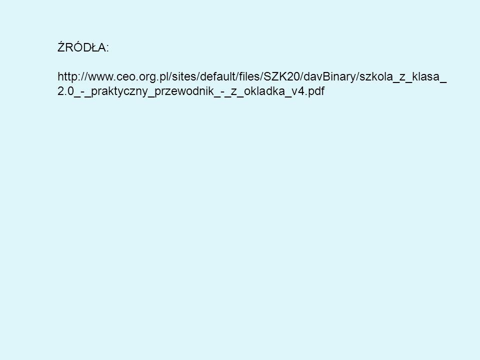 ŹRÓDŁA: http://www.ceo.org.pl/sites/default/files/SZK20/davBinary/szkola_z_klasa_ 2.0_-_praktyczny_przewodnik_-_z_okladka_v4.pdf