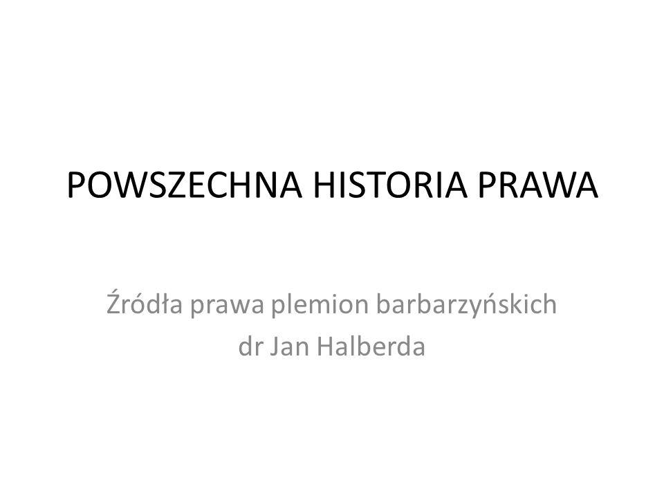 POWSZECHNA HISTORIA PRAWA Źródła prawa plemion barbarzyńskich dr Jan Halberda