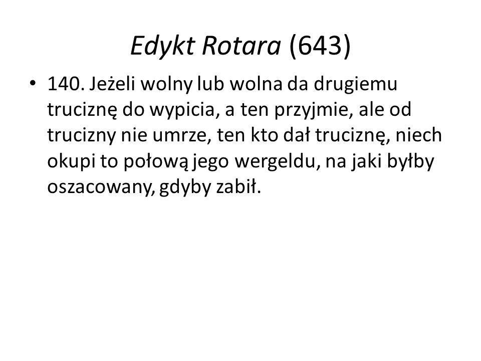 Edykt Rotara (643) 140. Jeżeli wolny lub wolna da drugiemu truciznę do wypicia, a ten przyjmie, ale od trucizny nie umrze, ten kto dał truciznę, niech