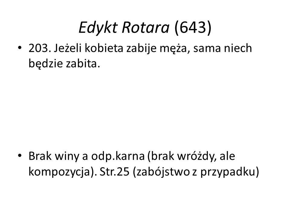Edykt Rotara (643) 203. Jeżeli kobieta zabije męża, sama niech będzie zabita. Brak winy a odp.karna (brak wróżdy, ale kompozycja). Str.25 (zabójstwo z
