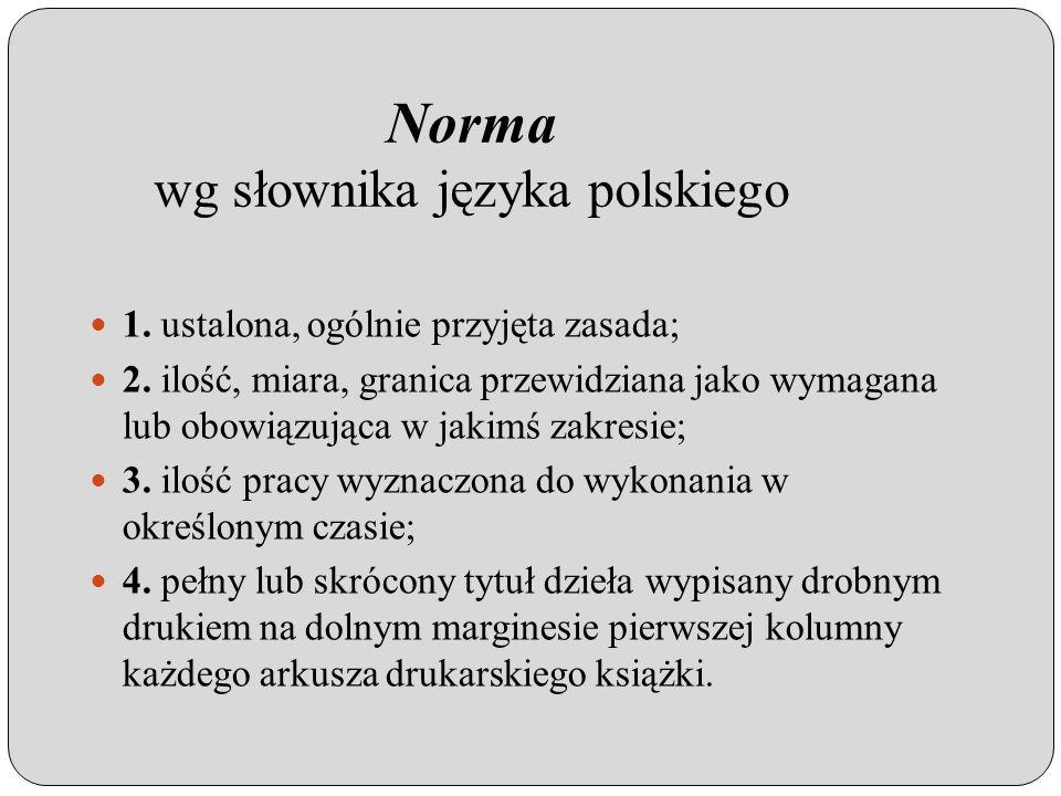 Norma wg Polskiego Komitetu Normalizacyjnego Norma jest dokumentem normatywnym stosowanym na zasadzie dobrowolności, powszechnie dostępnym i zaakceptowanym przez uznaną jednostkę normalizacyjną.