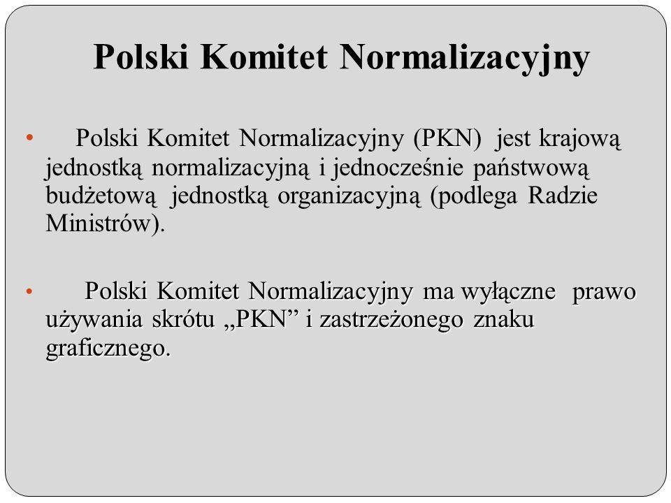 Polski Komitet Normalizacyjny PKN Polski Komitet Normalizacyjny (PKN) jest krajową jednostką normalizacyjną i jednocześnie państwową budżetową jednostką organizacyjną (podlega Radzie Ministrów).