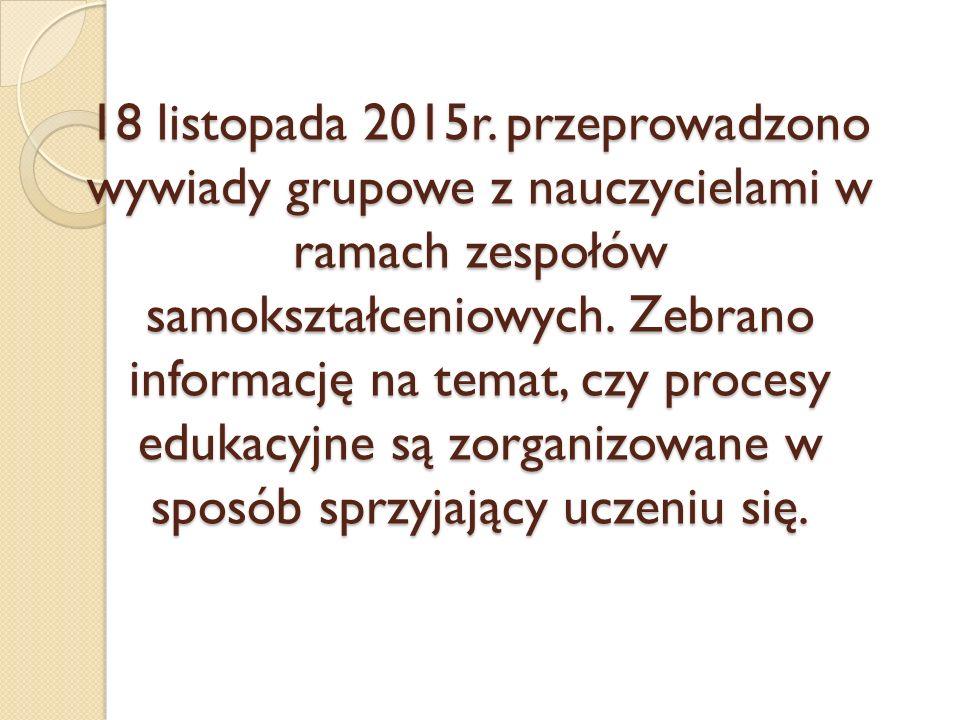 18 listopada 2015r. przeprowadzono wywiady grupowe z nauczycielami w ramach zespołów samokształceniowych. Zebrano informację na temat, czy procesy edu