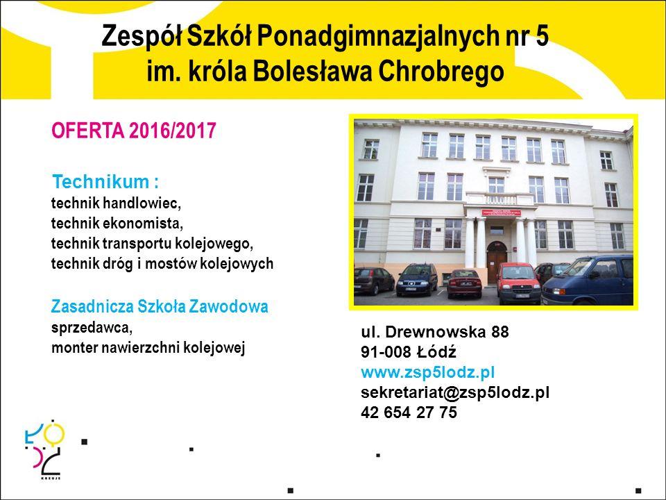 Zespół Szkół Ponadgimnazjalnych nr 5 im. króla Bolesława Chrobrego ul. Drewnowska 88 91-008 Łódź www.zsp5lodz.pl sekretariat@zsp5lodz.pl 42 654 27 75
