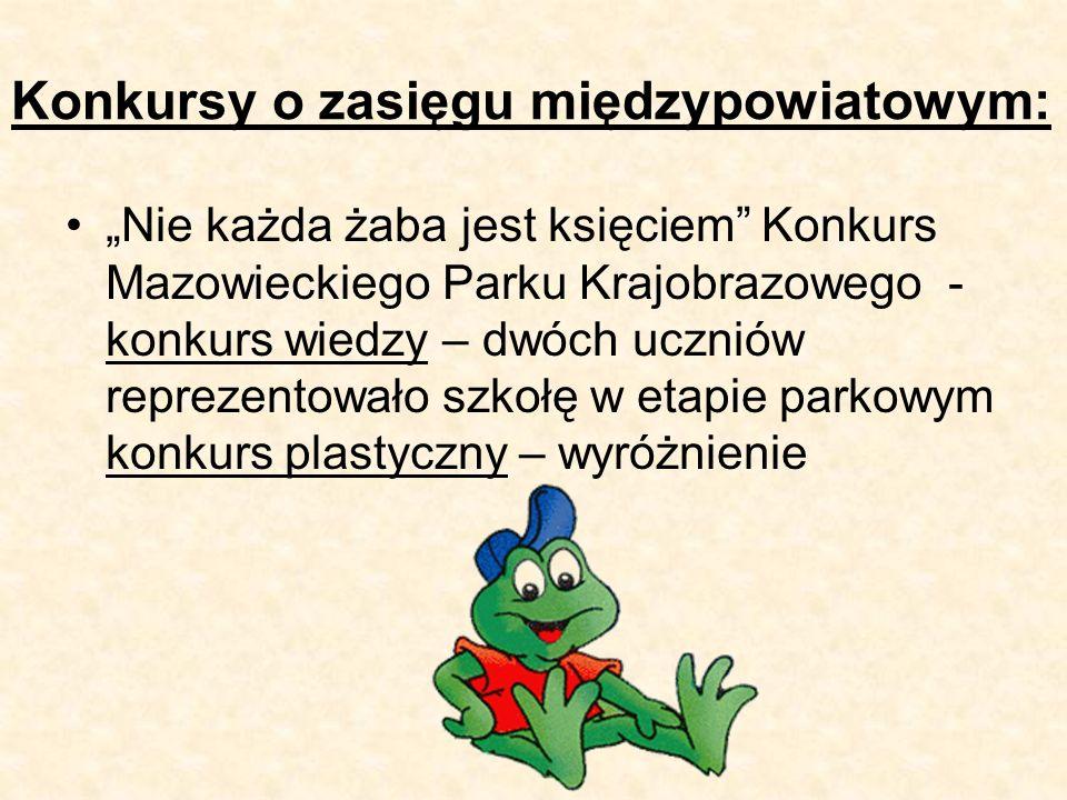 """Konkursy o zasięgu międzypowiatowym: """"Nie każda żaba jest księciem Konkurs Mazowieckiego Parku Krajobrazowego - konkurs wiedzy – dwóch uczniów reprezentowało szkołę w etapie parkowym konkurs plastyczny – wyróżnienie"""