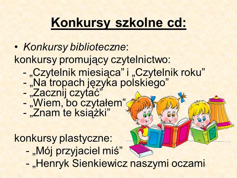 """Konkursy szkolne cd: Konkursy biblioteczne: konkursy promujący czytelnictwo: - """"Czytelnik miesiąca i """"Czytelnik roku - """"Na tropach języka polskiego - """"Zacznij czytać - """"Wiem, bo czytałem - """"Znam te książki konkursy plastyczne: - """"Mój przyjaciel miś - """"Henryk Sienkiewicz naszymi oczami"""