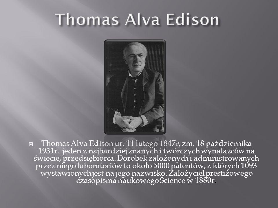 Thomas Alva Edison ur.11 lutego 1847r, zm. 18 października 1931r.