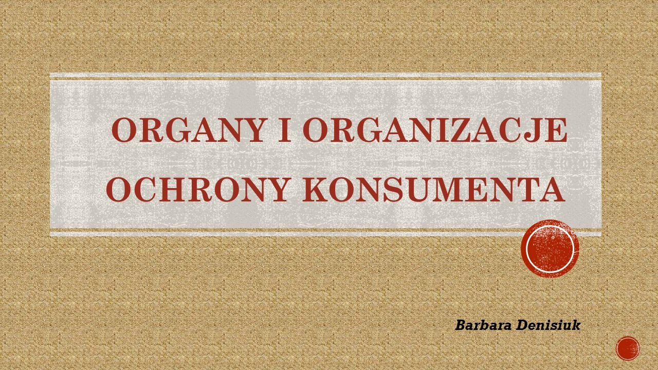 ORGANY I ORGANIZACJE OCHRONY KONSUMENTA Barbara Denisiuk