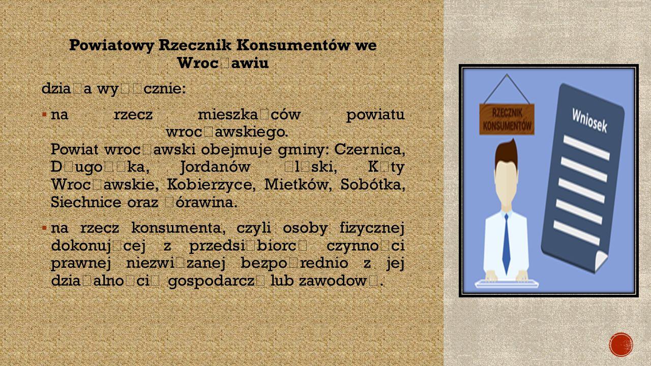 Powiatowy Rzecznik Konsumentów we Wroc ł awiu dzia ł a wy łą cznie:  na rzecz mieszka ń ców powiatu wroc ł awskiego.