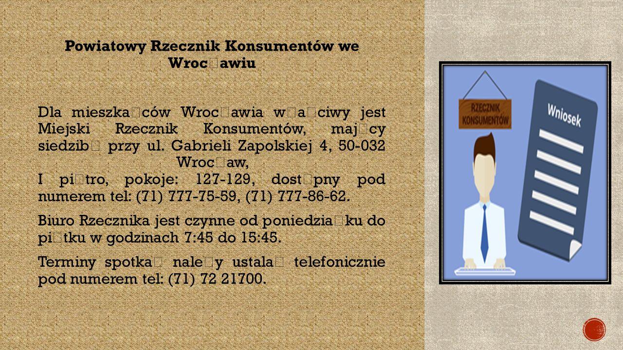 Powiatowy Rzecznik Konsumentów we Wroc ł awiu Dla mieszka ń ców Wroc ł awia w ł a ś ciwy jest Miejski Rzecznik Konsumentów, maj ą cy siedzib ę przy ul.