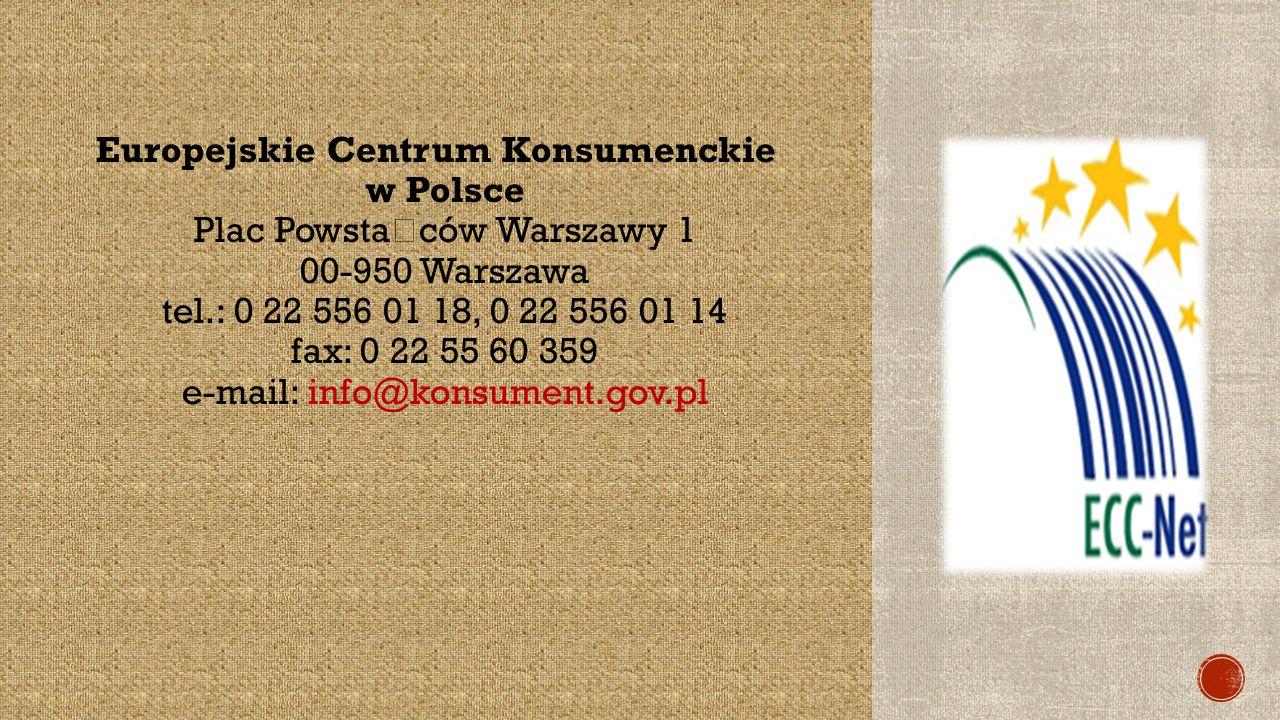 Europejskie Centrum Konsumenckie w Polsce Plac Powsta ń ców Warszawy 1 00-950 Warszawa tel.: 0 22 556 01 18, 0 22 556 01 14 fax: 0 22 55 60 359 e-mail: info@konsument.gov.pl