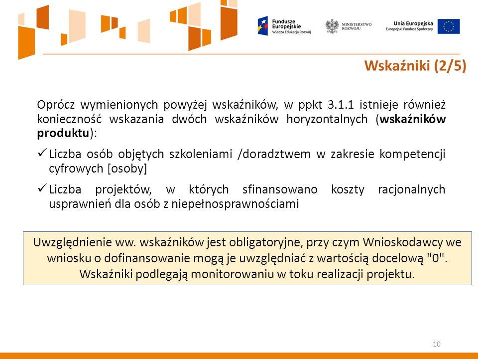 Oprócz wymienionych powyżej wskaźników, w ppkt 3.1.1 istnieje również konieczność wskazania dwóch wskaźników horyzontalnych (wskaźników produktu): Liczba osób objętych szkoleniami /doradztwem w zakresie kompetencji cyfrowych [osoby] Liczba projektów, w których sfinansowano koszty racjonalnych usprawnień dla osób z niepełnosprawnościami 10 Wskaźniki (2/5) Uwzględnienie ww.