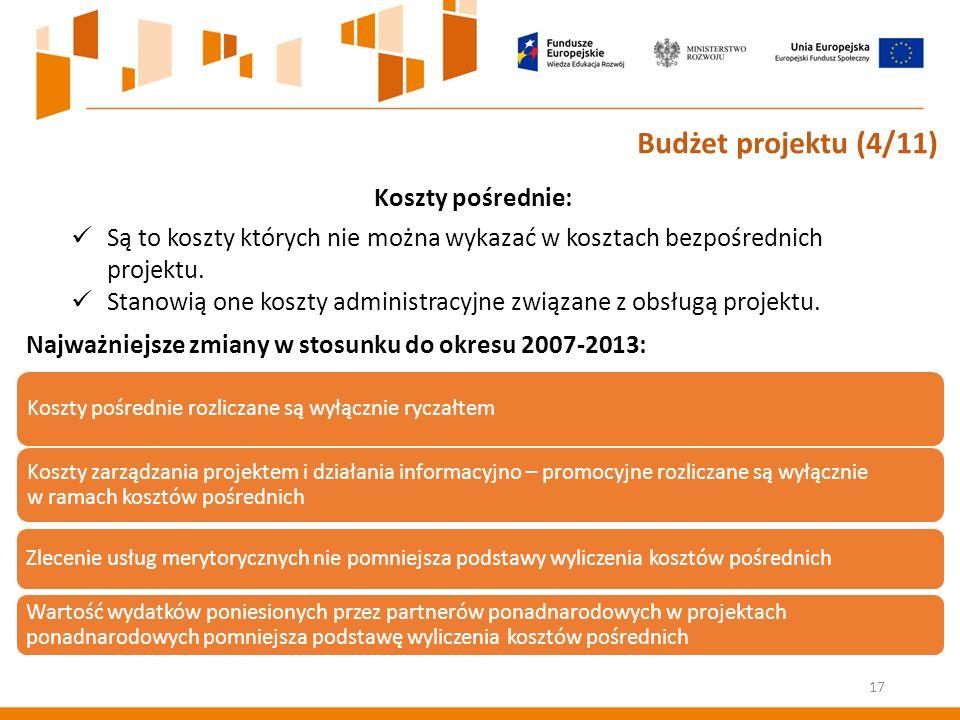 Koszty pośrednie rozliczane są wyłącznie ryczałtem Koszty zarządzania projektem i działania informacyjno – promocyjne rozliczane są wyłącznie w ramach kosztów pośrednich Zlecenie usług merytorycznych nie pomniejsza podstawy wyliczenia kosztów pośrednich Wartość wydatków poniesionych przez partnerów ponadnarodowych w projektach ponadnarodowych pomniejsza podstawę wyliczenia kosztów pośrednich Najważniejsze zmiany w stosunku do okresu 2007-2013: Budżet projektu (4/11) Koszty pośrednie: Są to koszty których nie można wykazać w kosztach bezpośrednich projektu.