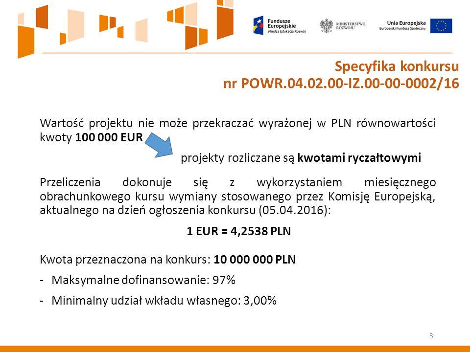 Wartość projektu nie może przekraczać wyrażonej w PLN równowartości kwoty 100 000 EUR projekty rozliczane są kwotami ryczałtowymi Przeliczenia dokonuje się z wykorzystaniem miesięcznego obrachunkowego kursu wymiany stosowanego przez Komisję Europejską, aktualnego na dzień ogłoszenia konkursu (05.04.2016): 1 EUR = 4,2538 PLN Kwota przeznaczona na konkurs: 10 000 000 PLN -Maksymalne dofinansowanie: 97% -Minimalny udział wkładu własnego: 3,00% 3 Specyfika konkursu nr POWR.04.02.00-IZ.00-00-0002/16
