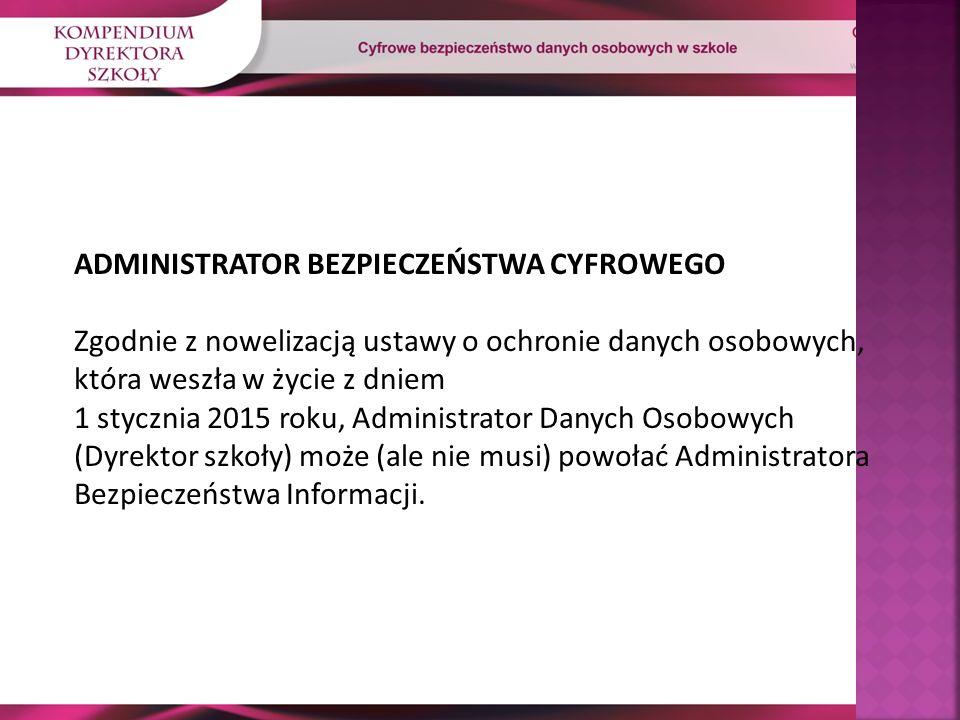 ADMINISTRATOR BEZPIECZEŃSTWA CYFROWEGO Zgodnie z nowelizacją ustawy o ochronie danych osobowych, która weszła w życie z dniem 1 stycznia 2015 roku, Administrator Danych Osobowych (Dyrektor szkoły) może (ale nie musi) powołać Administratora Bezpieczeństwa Informacji.