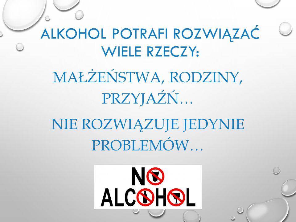 ALKOHOL POTRAFI ROZWIĄZAĆ WIELE RZECZY: MAŁŻEŃSTWA, RODZINY, PRZYJAŹŃ… NIE ROZWIĄZUJE JEDYNIE PROBLEMÓW…