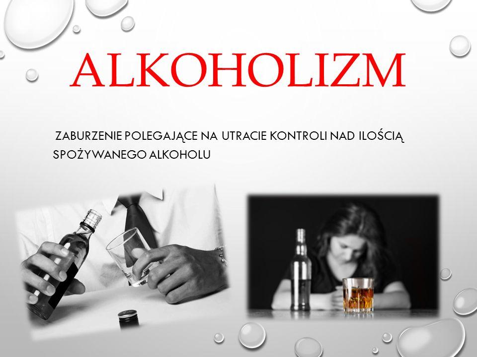 ALKOHOLIZM ZABURZENIE POLEGAJĄCE NA UTRACIE KONTROLI NAD ILOŚCIĄ SPOŻYWANEGO ALKOHOLU
