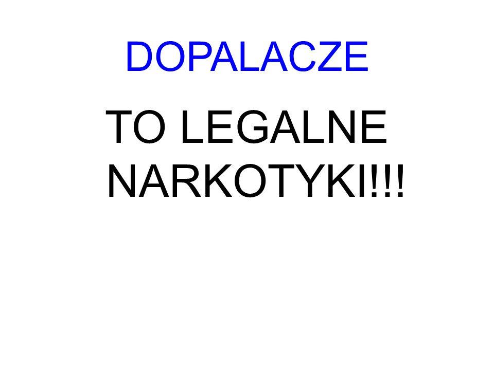 DOPALACZE TO LEGALNE NARKOTYKI!!!