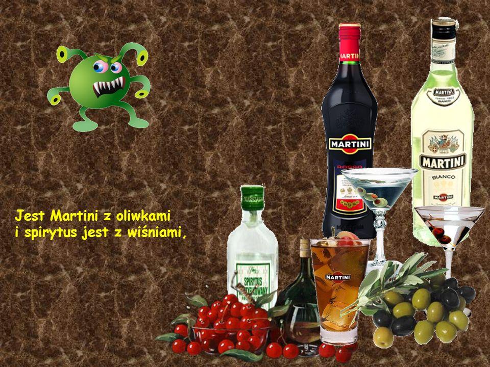 Jest Martini z oliwkami i spirytus jest z wiśniami,