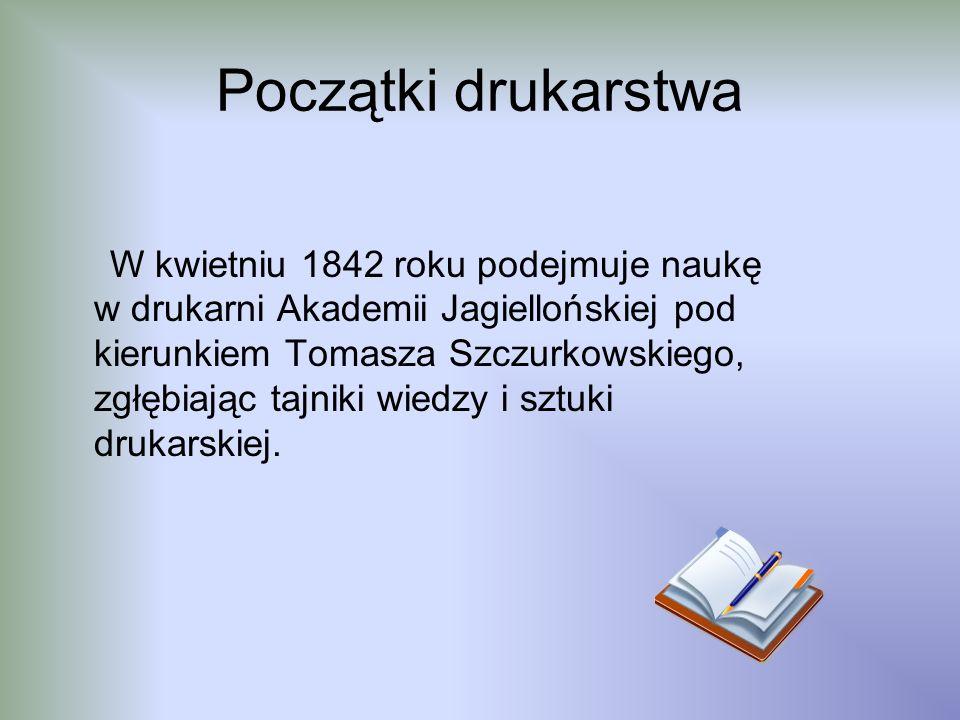 Początki drukarstwa W kwietniu 1842 roku podejmuje naukę w drukarni Akademii Jagiellońskiej pod kierunkiem Tomasza Szczurkowskiego, zgłębiając tajniki