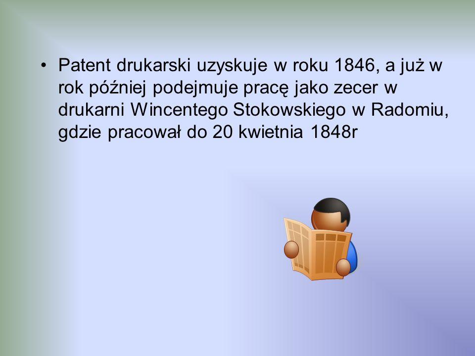 Patent drukarski uzyskuje w roku 1846, a już w rok później podejmuje pracę jako zecer w drukarni Wincentego Stokowskiego w Radomiu, gdzie pracował do 20 kwietnia 1848r