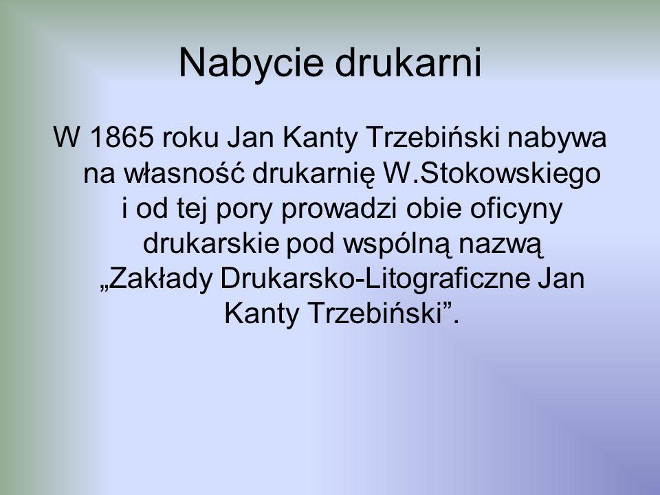 Nabycie drukarni W 1865 roku Jan Kanty Trzebiński nabywa na własność drukarnię W.Stokowskiego i od tej pory prowadzi obie oficyny drukarskie pod wspól