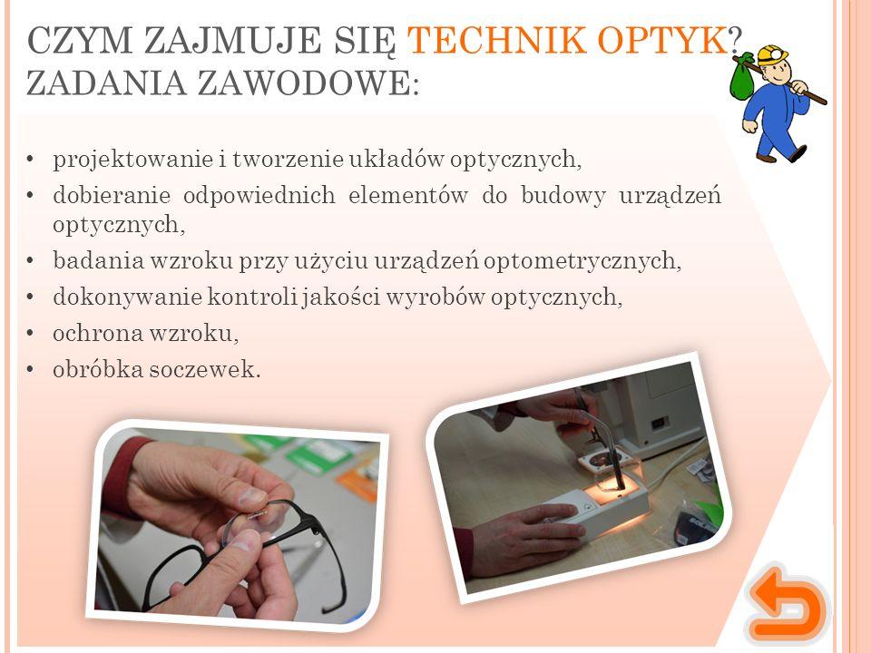 Miejsce wykonywania pracy Charakter pracy Technik optyk pracuje z ludźmi, współpra- cownikami, a także klientami, a ponadto używa również specjalistycznego sprzętu: soczewek, mierników, elementów układów optycznych, śrubek, pokręteł.