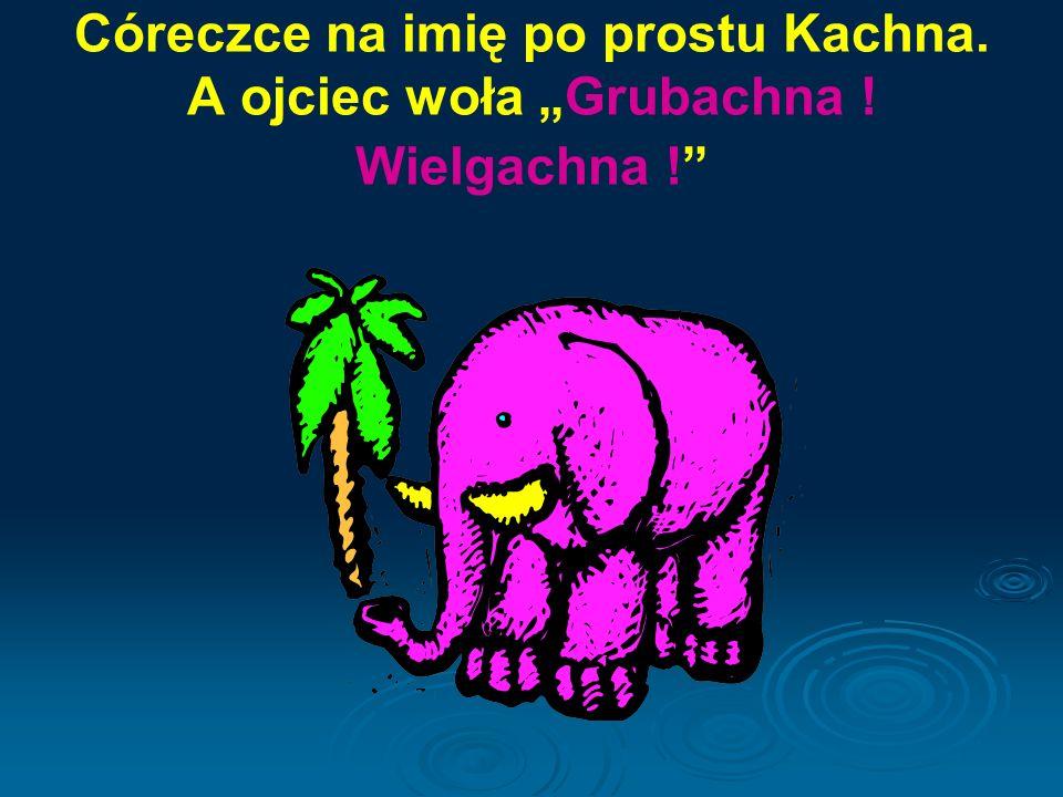 """Córeczce na imię po prostu Kachna. A ojciec woła """"Grubachna ! Wielgachna !"""