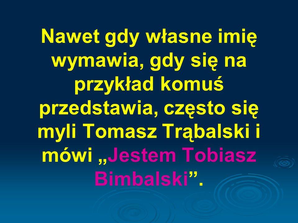 """Nawet gdy własne imię wymawia, gdy się na przykład komuś przedstawia, często się myli Tomasz Trąbalski i mówi """"Jestem Tobiasz Bimbalski ."""