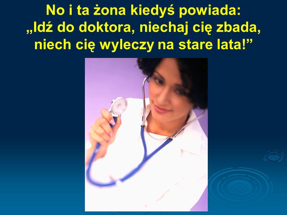 """No i ta żona kiedyś powiada: """"Idź do doktora, niechaj cię zbada, niech cię wyleczy na stare lata!"""