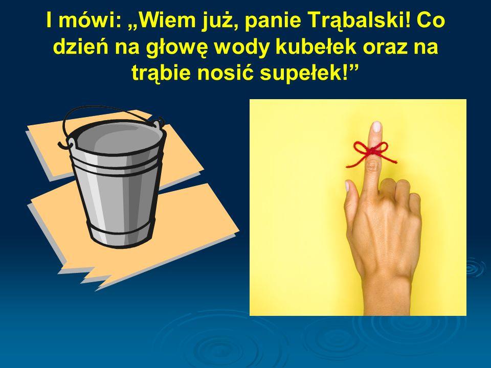 """I mówi: """"Wiem już, panie Trąbalski! Co dzień na głowę wody kubełek oraz na trąbie nosić supełek!"""