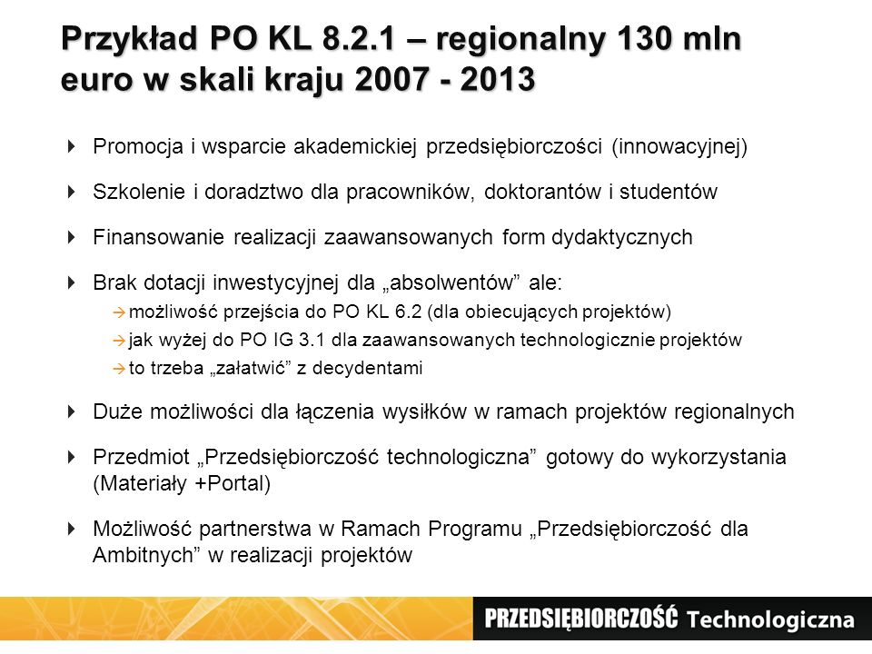 Przykład PO KL 8.2.1 – regionalny 130 mln euro w skali kraju 2007 - 2013  Promocja i wsparcie akademickiej przedsiębiorczości (innowacyjnej)  Szkole