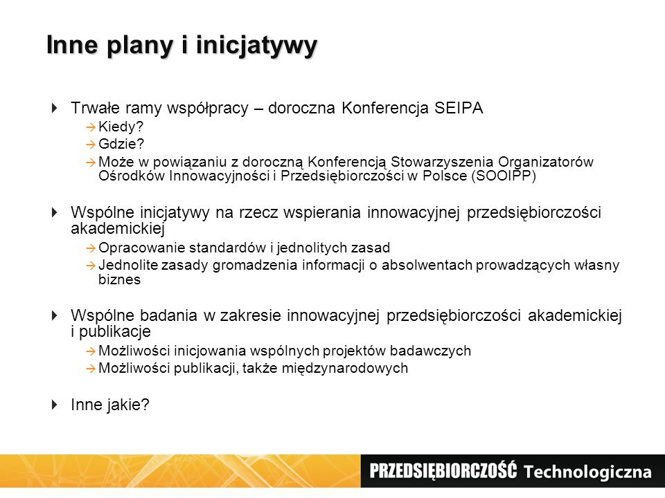 Inne plany i inicjatywy  Trwałe ramy współpracy – doroczna Konferencja SEIPA  Kiedy?  Gdzie?  Może w powiązaniu z doroczną Konferencją Stowarzysze