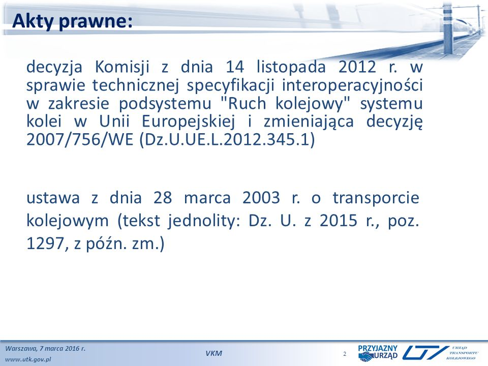 www.utk.gov.pl Akty prawne: Warszawa, 7 marca 2016 r. VKM 2 decyzja Komisji z dnia 14 listopada 2012 r. w sprawie technicznej specyfikacji interoperac