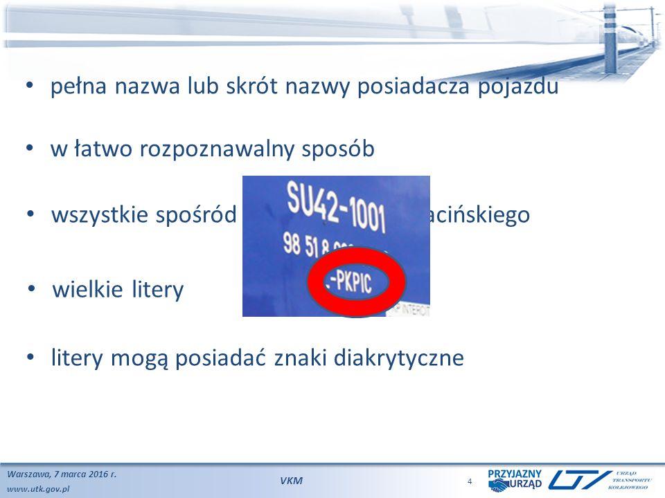 www.utk.gov.pl Warszawa, 7 marca 2016 r. VKM 4 litery mogą posiadać znaki diakrytyczne pełna nazwa lub skrót nazwy posiadacza pojazdu w łatwo rozpozna