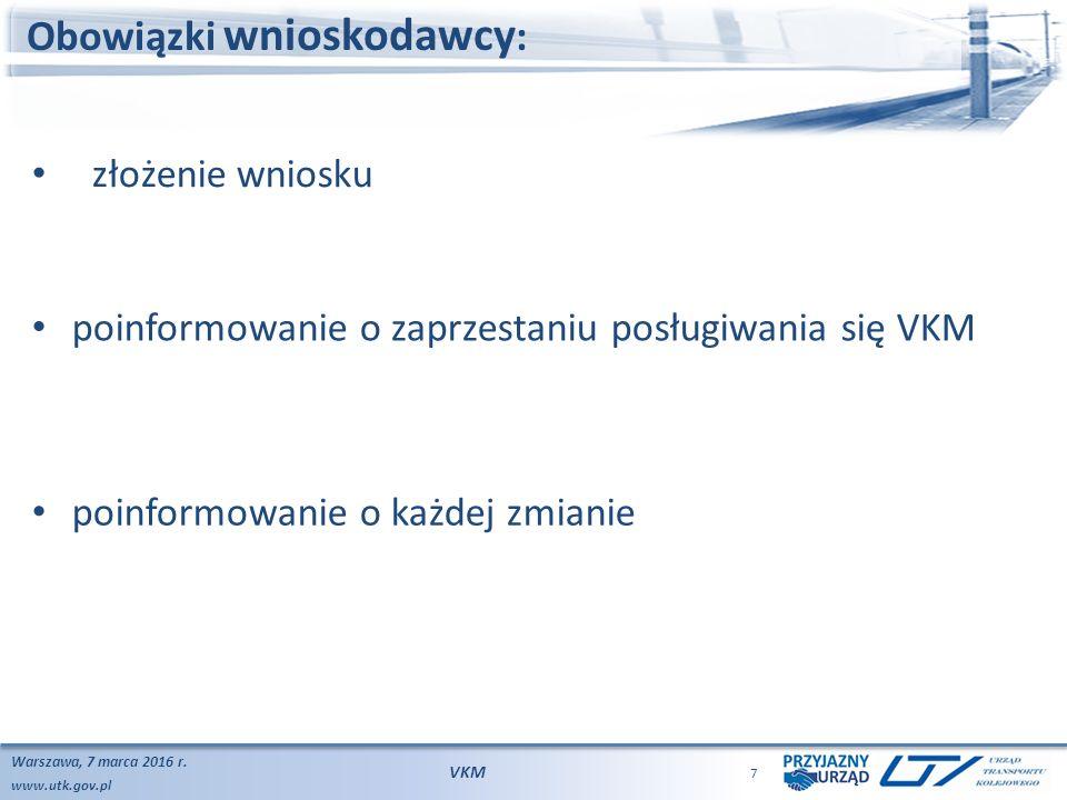 www.utk.gov.pl Obowiązki wnioskodawcy : Warszawa, 7 marca 2016 r. VKM 7 poinformowanie o każdej zmianie złożenie wniosku poinformowanie o zaprzestaniu