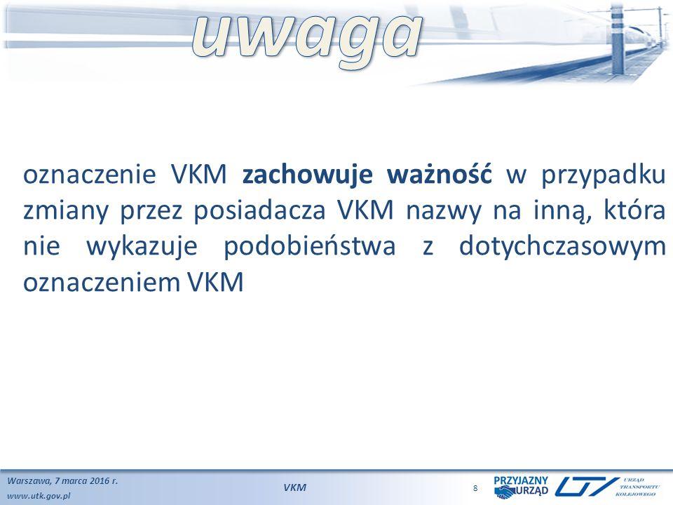 www.utk.gov.pl Warszawa, 7 marca 2016 r. VKM 8 oznaczenie VKM zachowuje ważność w przypadku zmiany przez posiadacza VKM nazwy na inną, która nie wykaz