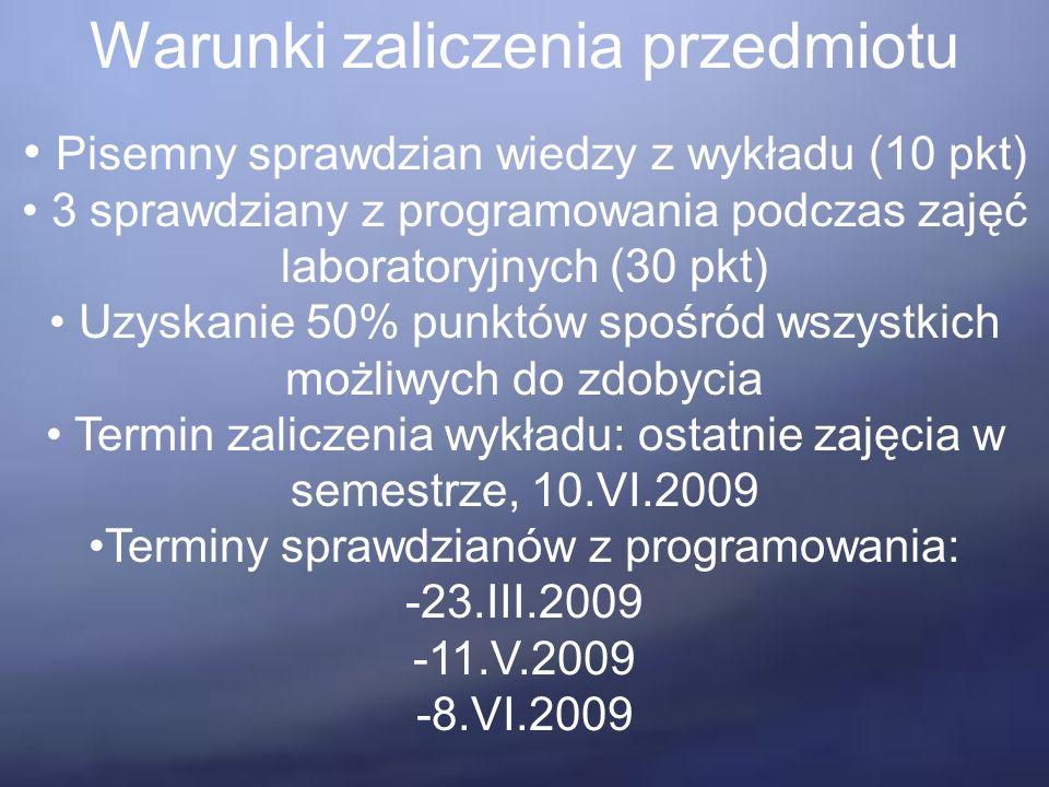 Warunki zaliczenia przedmiotu Pisemny sprawdzian wiedzy z wykładu (10 pkt) 3 sprawdziany z programowania podczas zajęć laboratoryjnych (30 pkt) Uzyskanie 50% punktów spośród wszystkich możliwych do zdobycia Termin zaliczenia wykładu: ostatnie zajęcia w semestrze, 10.VI.2009 Terminy sprawdzianów z programowania: -23.III.2009 -11.V.2009 -8.VI.2009