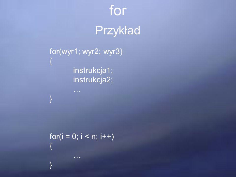 for Przykład for(wyr1; wyr2; wyr3) { instrukcja1; instrukcja2; … } for(i = 0; i < n; i++) { … }