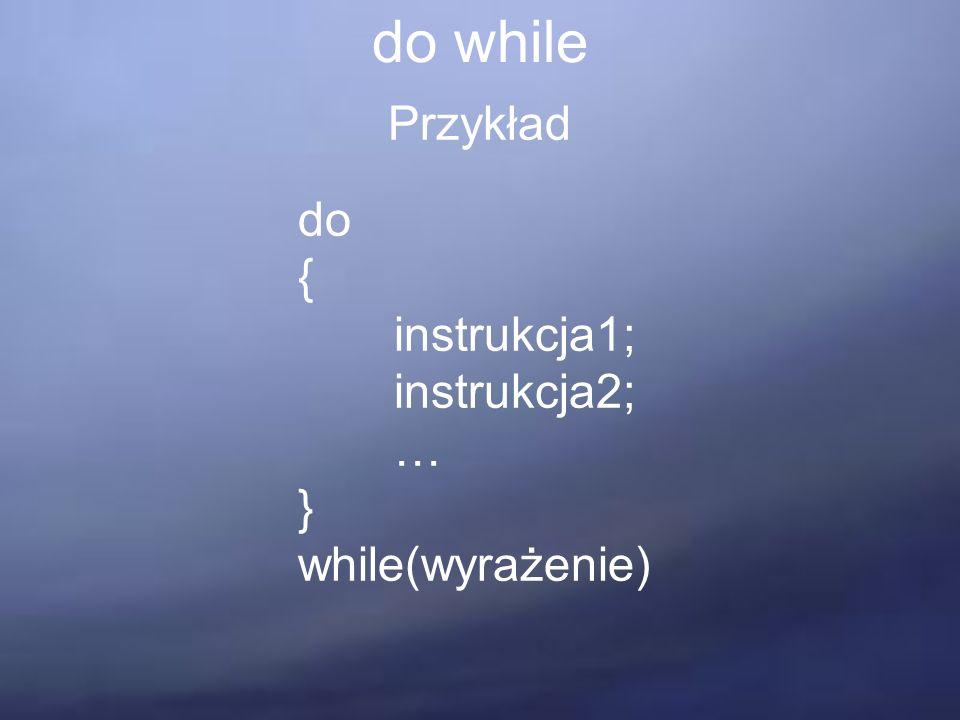 do while Przykład do { instrukcja1; instrukcja2; … } while(wyrażenie)