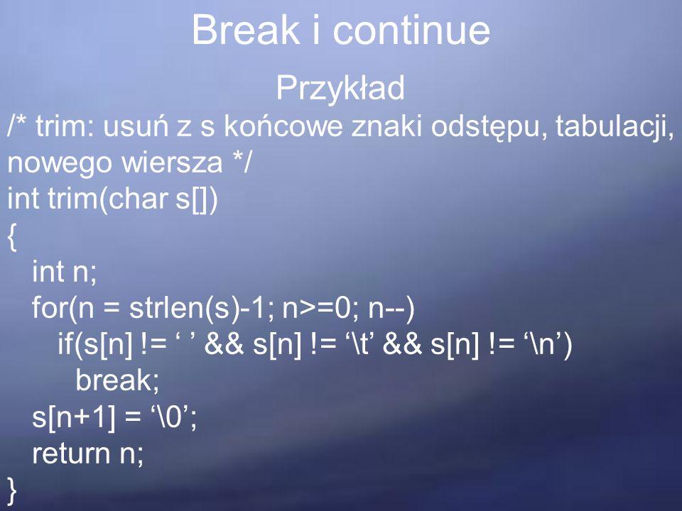 Break i continue Przykład /* trim: usuń z s końcowe znaki odstępu, tabulacji, nowego wiersza */ int trim(char s[]) { int n; for(n = strlen(s)-1; n>=0; n--) if(s[n] != ' ' && s[n] != '\t' && s[n] != '\n') break; s[n+1] = '\0'; return n; }