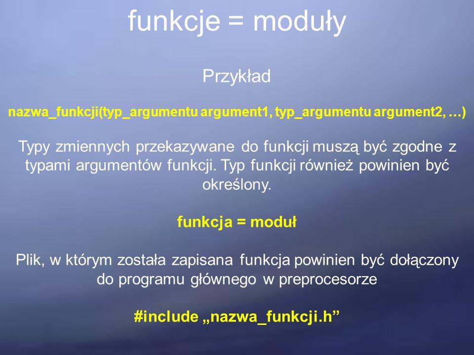 funkcje = moduły Przykład nazwa_funkcji(typ_argumentu argument1, typ_argumentu argument2, …) Typy zmiennych przekazywane do funkcji muszą być zgodne z typami argumentów funkcji.