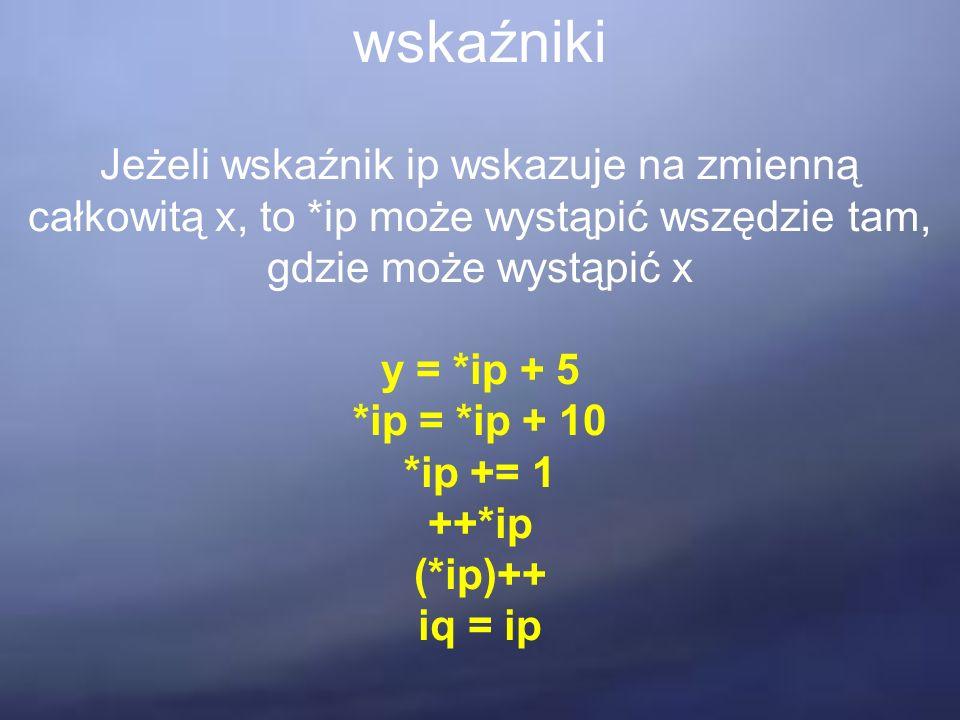 wskaźniki Jeżeli wskaźnik ip wskazuje na zmienną całkowitą x, to *ip może wystąpić wszędzie tam, gdzie może wystąpić x y = *ip + 5 *ip = *ip + 10 *ip += 1 ++*ip (*ip)++ iq = ip