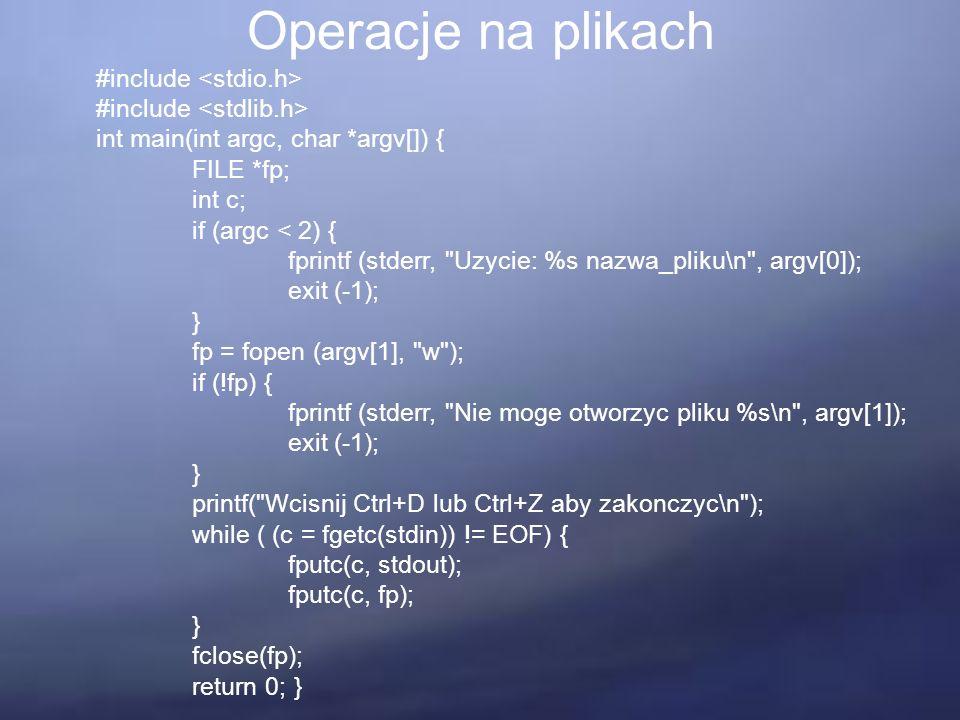 Operacje na plikach #include int main(int argc, char *argv[]) { FILE *fp; int c; if (argc < 2) { fprintf (stderr, Uzycie: %s nazwa_pliku\n , argv[0]); exit (-1); } fp = fopen (argv[1], w ); if (!fp) { fprintf (stderr, Nie moge otworzyc pliku %s\n , argv[1]); exit (-1); } printf( Wcisnij Ctrl+D lub Ctrl+Z aby zakonczyc\n ); while ( (c = fgetc(stdin)) != EOF) { fputc(c, stdout); fputc(c, fp); } fclose(fp); return 0; }