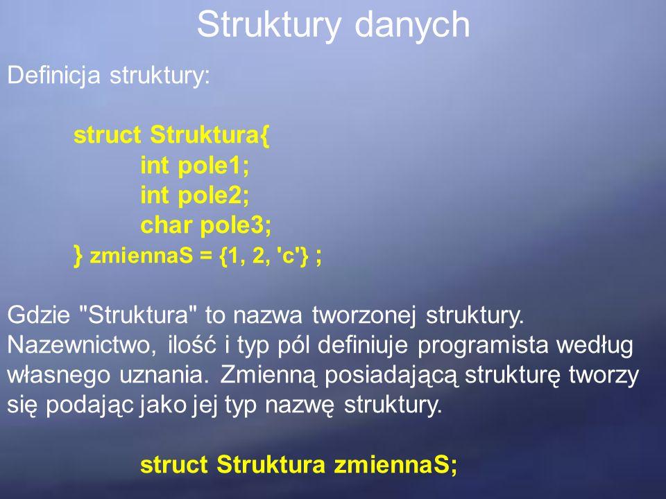 Struktury danych Definicja struktury: struct Struktura{ int pole1; int pole2; char pole3; } zmiennaS = {1, 2, c } ; Gdzie Struktura to nazwa tworzonej struktury.