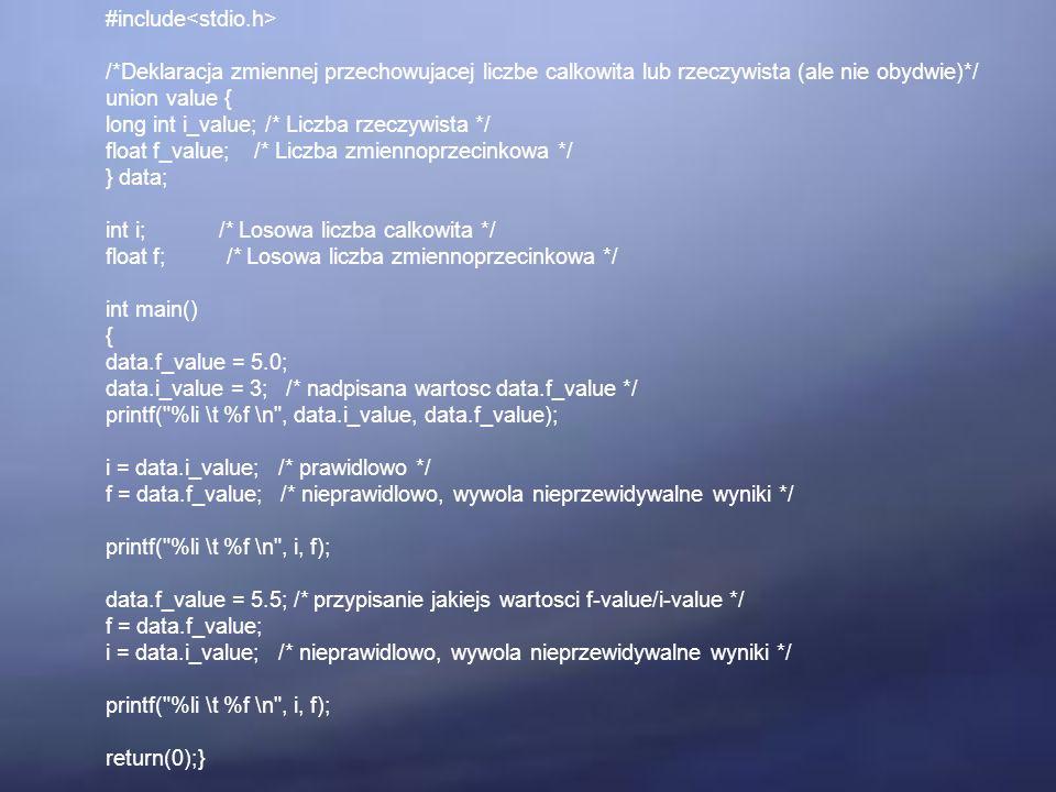 #include /*Deklaracja zmiennej przechowujacej liczbe calkowita lub rzeczywista (ale nie obydwie)*/ union value { long int i_value; /* Liczba rzeczywista */ float f_value; /* Liczba zmiennoprzecinkowa */ } data; int i; /* Losowa liczba calkowita */ float f; /* Losowa liczba zmiennoprzecinkowa */ int main() { data.f_value = 5.0; data.i_value = 3; /* nadpisana wartosc data.f_value */ printf( %li \t %f \n , data.i_value, data.f_value); i = data.i_value; /* prawidlowo */ f = data.f_value; /* nieprawidlowo, wywola nieprzewidywalne wyniki */ printf( %li \t %f \n , i, f); data.f_value = 5.5; /* przypisanie jakiejs wartosci f-value/i-value */ f = data.f_value; i = data.i_value; /* nieprawidlowo, wywola nieprzewidywalne wyniki */ printf( %li \t %f \n , i, f); return(0);}