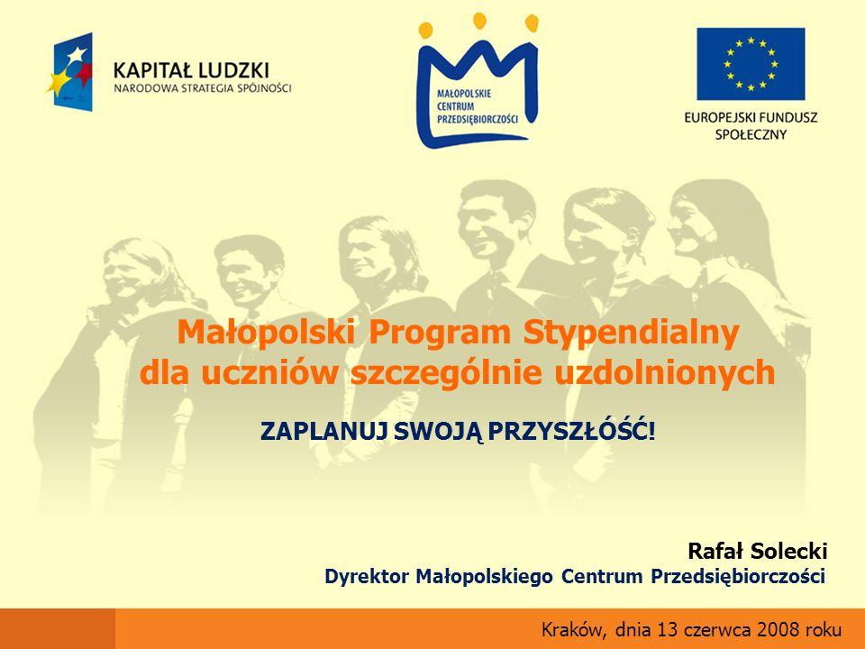 Małopolski Program Stypendialny dla uczniów szczególnie uzdolnionych ZAPLANUJ SWOJĄ PRZYSZŁÓŚĆ! Kraków, dnia 13 czerwca 2008 roku Rafał Solecki Dyrekt